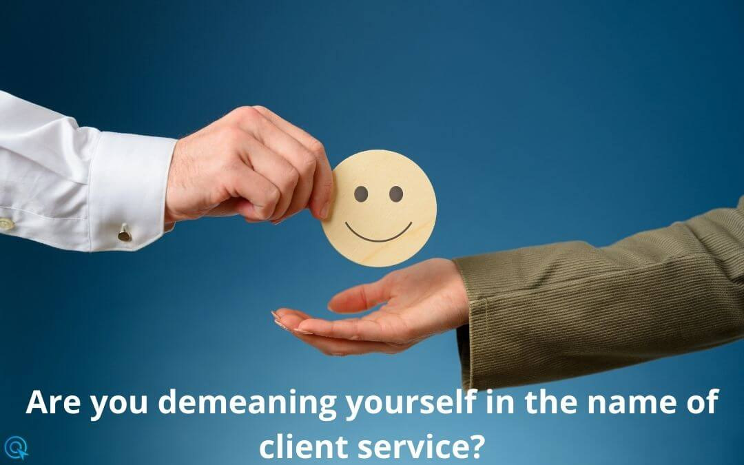 Are you demeaning yourself in the name of client service?