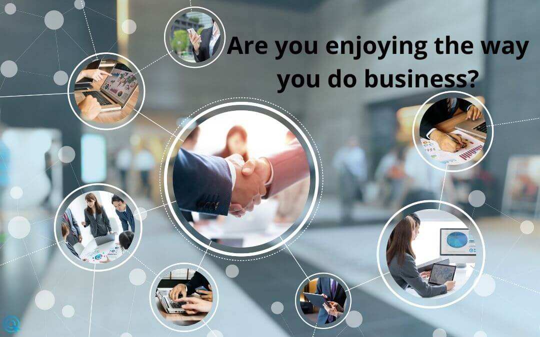 Are you enjoying the way you do business?