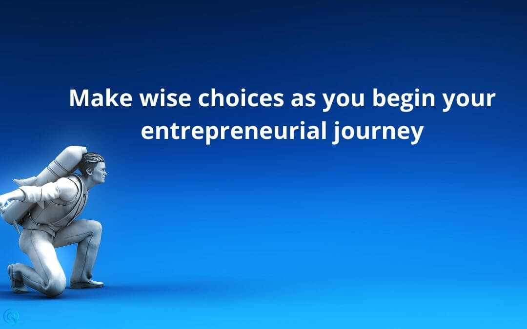 Make wise choices as you begin your entrepreneurial journey
