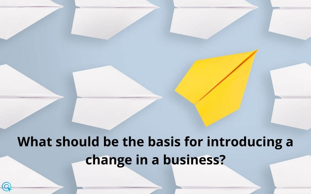 What should be the basis for introducing a change in a business?